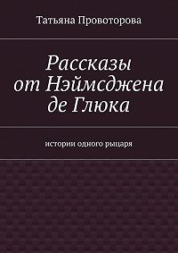 Татьяна Провоторова - Рассказы от Нэймсджена де Глюка