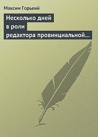 Максим Горький - Несколько дней в роли редактора провинциальной газеты