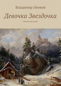 Владимир Леонов -Девочка Звездочка. Сказки для детей