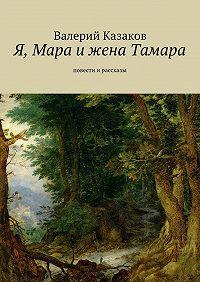 Валерий Казаков -Я, Мара ижена Тамара. Повести ирассказы