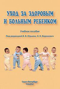 Коллектив Авторов - Уход за здоровым и больным ребенком