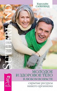 Кэролайн Сазерленд -Молодое и здоровое тело в любом возрасте. Скрытые ресурсы вашего организма