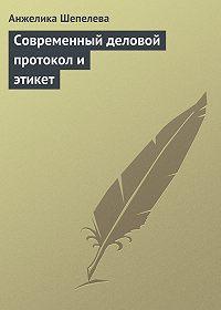 Анжелика Шепелева - Современный деловой протокол и этикет