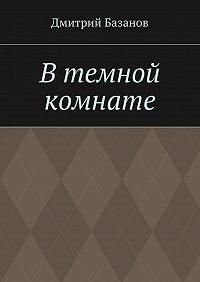 Дмитрий Базанов -Втемной комнате
