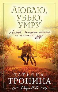 Татьяна Тронина -Люблю, убью, умру…