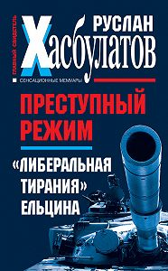 Руслан Хасбулатов -Преступный режим. «Либеральная тирания» Ельцина