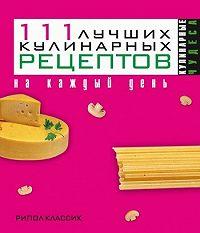 Ирина Геннадьевна Константинова - 111 лучших кулинарных рецептов на каждый день