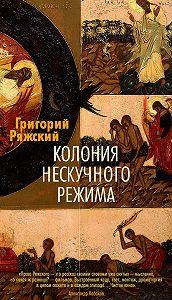 Григорий Ряжский -Колония нескучного режима