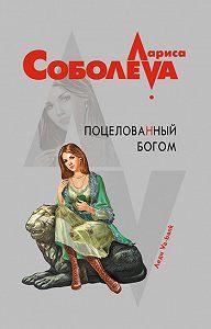 Лариса Соболева - Поцелованный богом