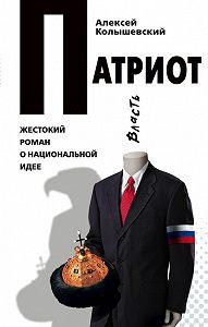 Алексей Колышевский - Патриот. Жестокий роман о национальной идее