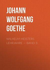 Johann Wolfgang -Wilhelm Meisters Lehrjahre – Band 3