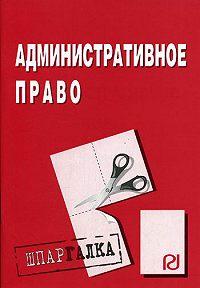 Коллектив Авторов -Административное право: Шпаргалка