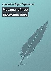 Аркадий и Борис Стругацкие - Чрезвычайное происшествие