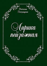 Наталья Патрацкая -Лирика пейзажная. стихи