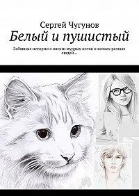 Сергей Чугунов -Белый и пушистый. Забавные историиожизни мудрых котови всяких разных людей…