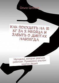 Ольга Цибина -Как похудеть на 15 кг за 2 месяца и забыть о диетах навсегда. Методика, которая реально работает. Проверено опытом многих людей