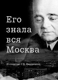 Евгений Сидоров - Его знала вся Москва. К столетию С. Д. Индурского