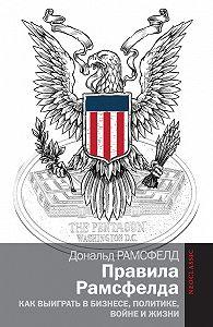 Дональд Рамсфелд -Правила Рамсфелда. Как выиграть в бизнесе, политике, войне и жизни