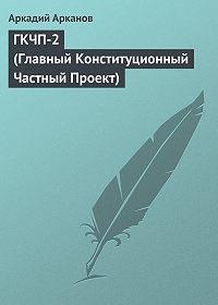 Аркадий Арканов -ГКЧП-2 (Главный Конституционный Частный Проект)