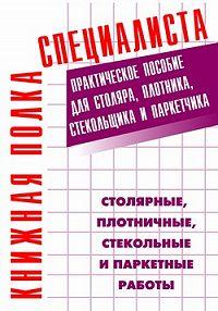 Евгений Костенко -Столярные, плотничные, стекольные и паркетные работы: Практическое пособие