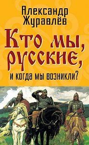 Александр Журавлев -Кто мы, русские, и когда мы возникли?