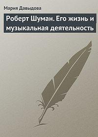 Мария Августовна Давыдова -Роберт Шуман. Его жизнь и музыкальная деятельность