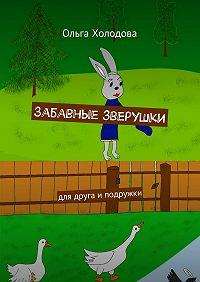 Ольга Холодова - Забавные зверушки. для друга иподружки