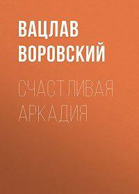 Вацлав Воровский -Счастливая Аркадия