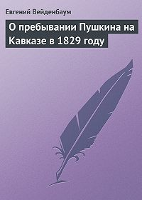 Евгений Вейденбаум - О пребывании Пушкина на Кавказе в 1829 году