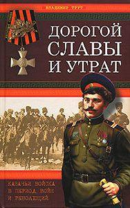 Владимир Трут - Дорогой славы и утрат. Казачьи войска в период войн и революций