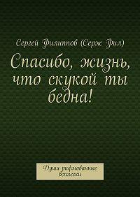Сергей Филиппов (Серж Фил) -Спасибо, жизнь, что скукой ты бедна! Души рифмованные всплески