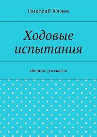Николай Югаев -Ходовые испытания. сборник рассказов