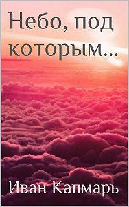 Иван Капмарь - Небо, под которым…