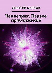Дмитрий Болесов -Ченнелинг. Первое приближение