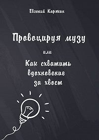 Евгений Карякин -Провоцируя музу, или Как схватить вдохновение за хвост