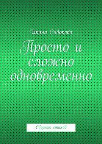 Ирина Сидорова -Просто и сложно одновременно. Сборник стихов