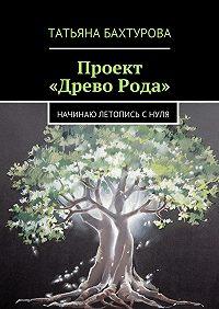 Татьяна Бахтурова - Проект «ДревоРода»