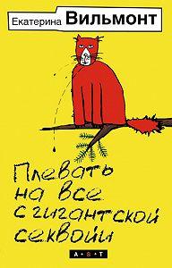 Екатерина Николаевна Вильмонт -Плевать на все с гигантской секвойи