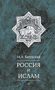 М. А. Батунский - Россия и ислам. Том 3