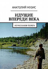 Анатолий Музис - Идущие впередивека. израссказов геолога