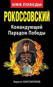 Кирилл Константинов -Рокоссовский. Командующий Парадом Победы