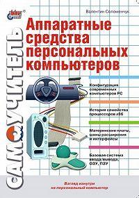 Валентин Соломенчук -Аппаратные средства персональных компьютеров. Самоучитель