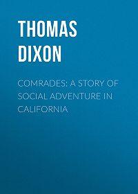 Thomas Dixon -Comrades: A Story of Social Adventure in California