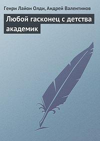 Генри Лайон Олди, Андрей Валентинов - Любой гасконец с детства академик