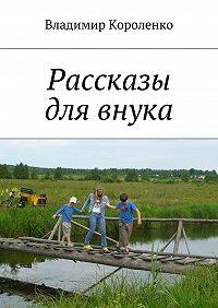 Владимир Короленко -Рассказы для внука