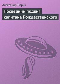 Александр Тюрин -Последний подвиг капитана Рождественского