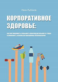 Иван Рыбаков -Корпоративное здоровье: как мотивировать, повышать производительность труда и экономить, используя программы благополучия