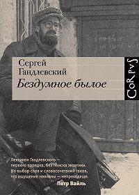 Сергей Гандлевский - Бездумное былое