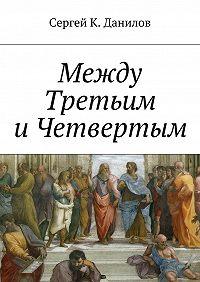Сергей К. Данилов -Между Третьим иЧетвертым