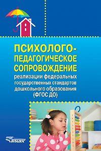 Коллектив авторов -Психолого-педагогическое сопровождение реализации Федеральных государственных образовательных стандартов дошкольного образования (ФГОС ДО)